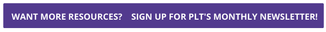 purple button reads want more resources sign up for PLT's monthly newsletter